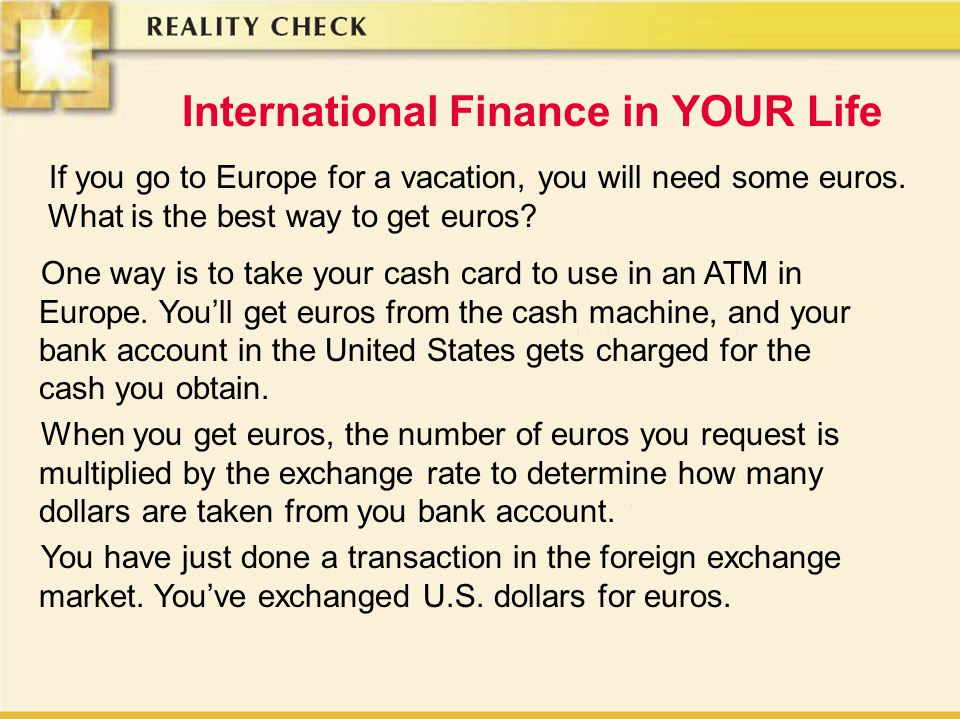 International Finance in YOUR Life If you go to Europe for a vacation, you will need some euros.