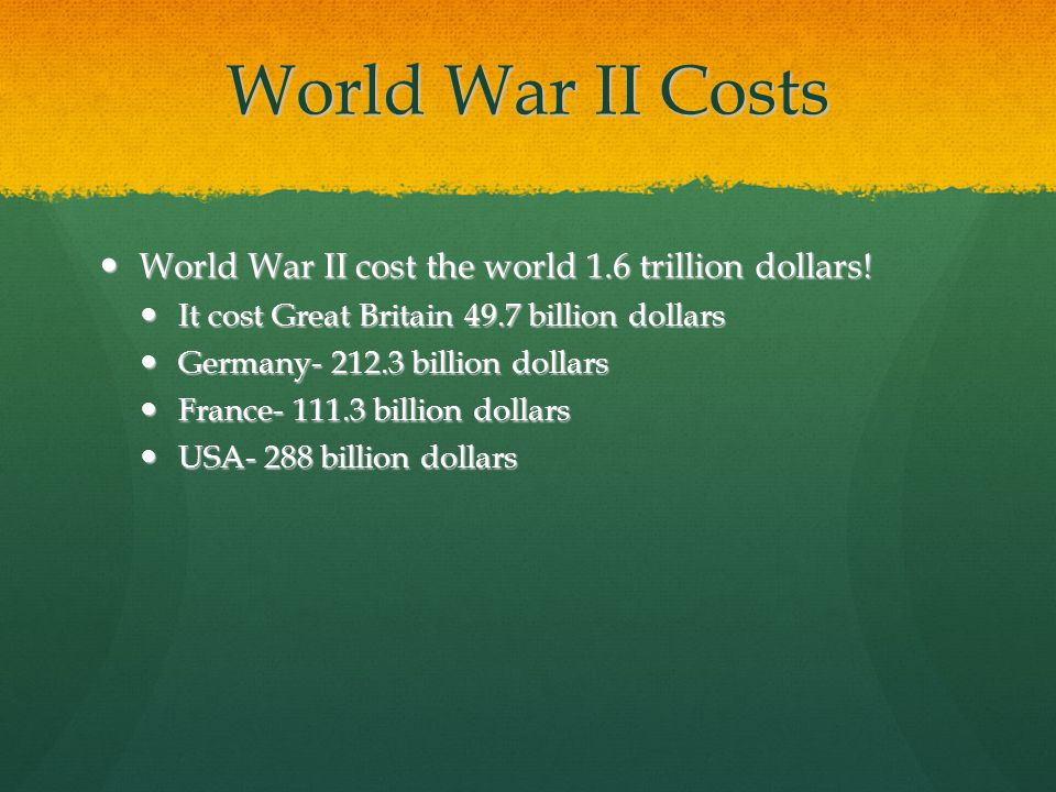 World War II Costs World War II cost the world 1.6 trillion dollars.