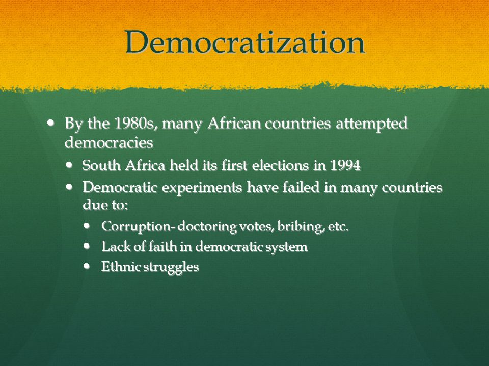 Democratization By the 1980s, many African countries attempted democracies By the 1980s, many African countries attempted democracies South Africa held its first elections in 1994 South Africa held its first elections in 1994 Democratic experiments have failed in many countries due to: Democratic experiments have failed in many countries due to: Corruption- doctoring votes, bribing, etc.