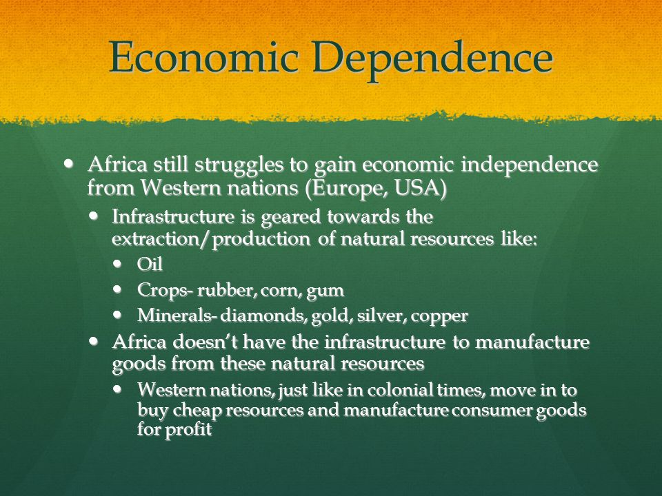 Economic Dependence Africa still struggles to gain economic independence from Western nations (Europe, USA) Africa still struggles to gain economic independence from Western nations (Europe, USA) Infrastructure is geared towards the extraction/production of natural resources like: Infrastructure is geared towards the extraction/production of natural resources like: Oil Oil Crops- rubber, corn, gum Crops- rubber, corn, gum Minerals- diamonds, gold, silver, copper Minerals- diamonds, gold, silver, copper Africa doesn't have the infrastructure to manufacture goods from these natural resources Africa doesn't have the infrastructure to manufacture goods from these natural resources Western nations, just like in colonial times, move in to buy cheap resources and manufacture consumer goods for profit Western nations, just like in colonial times, move in to buy cheap resources and manufacture consumer goods for profit