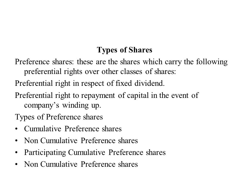 Types of Shares Preference shares: these are the shares which carry the following preferential rights over other classes of shares: Preferential right in respect of fixed dividend.