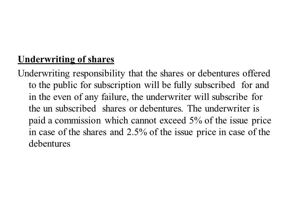 Underwriting of shares Underwriting responsibility that the shares or debentures offered to the public for subscription will be fully subscribed for and in the even of any failure, the underwriter will subscribe for the un subscribed shares or debentures.