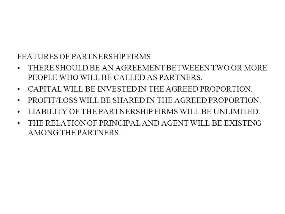 FEATURES OF PARTNERSHIP FIRMS THERE SHOULD BE AN AGREEMENT BETWEEEN TWO OR MORE PEOPLE WHO WILL BE CALLED AS PARTNERS.