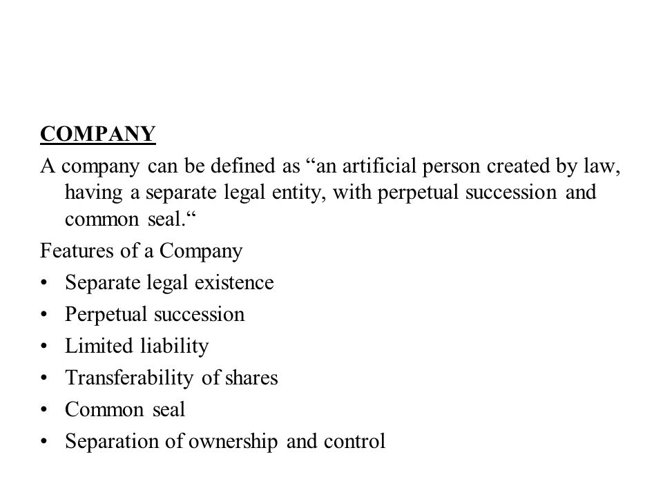COMPANY A company can be defined as an artificial person created by law, having a separate legal entity, with perpetual succession and common seal. Features of a Company Separate legal existence Perpetual succession Limited liability Transferability of shares Common seal Separation of ownership and control