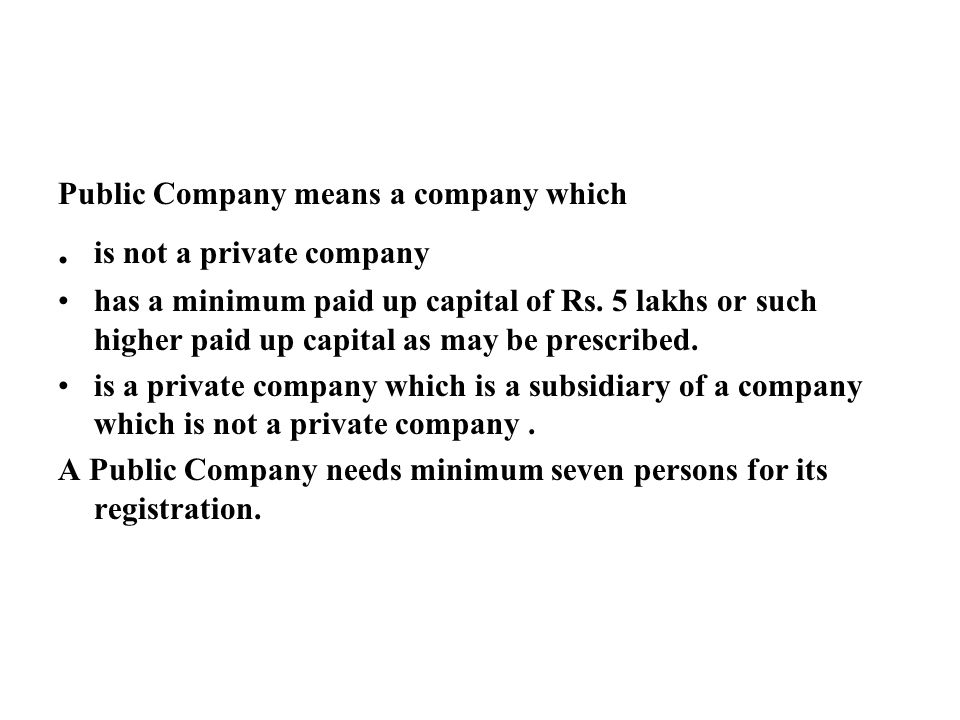 Public Company means a company which. is not a private company has a minimum paid up capital of Rs.