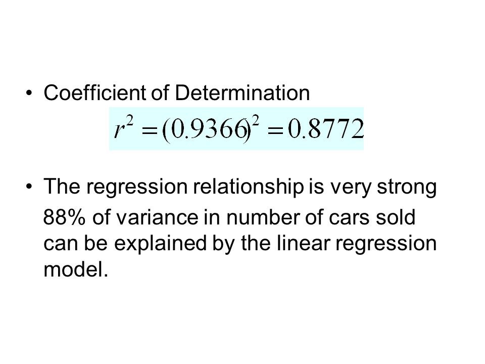 Coefficient of Determination The regression relationship is very strong 88% of variance in number of cars sold can be explained by the linear regression model.