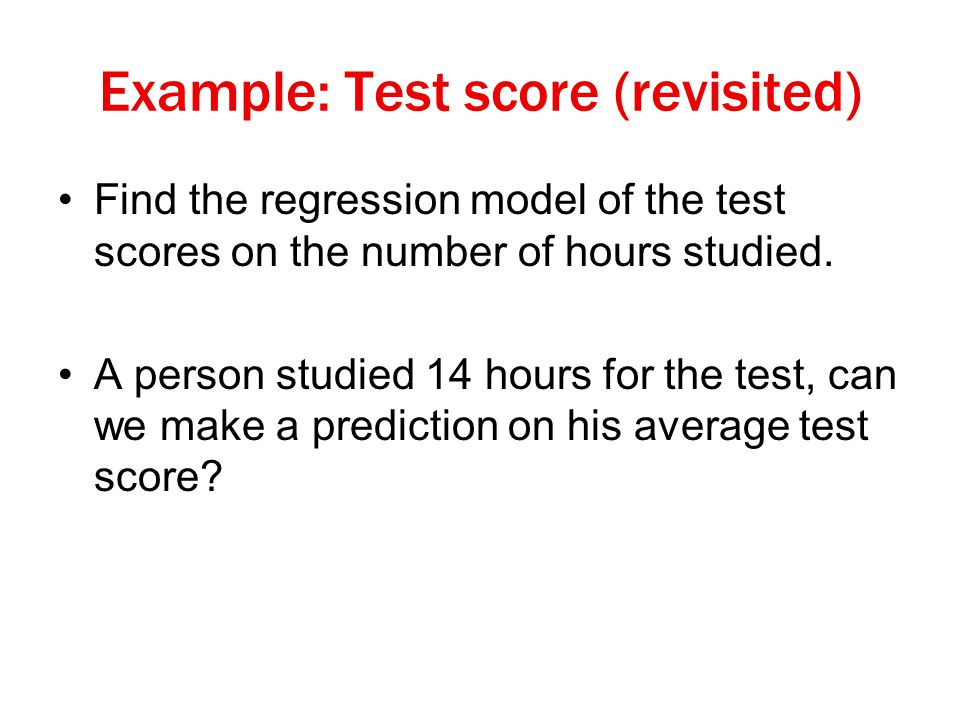 Example: Test score (revisited) Find the regression model of the test scores on the number of hours studied.