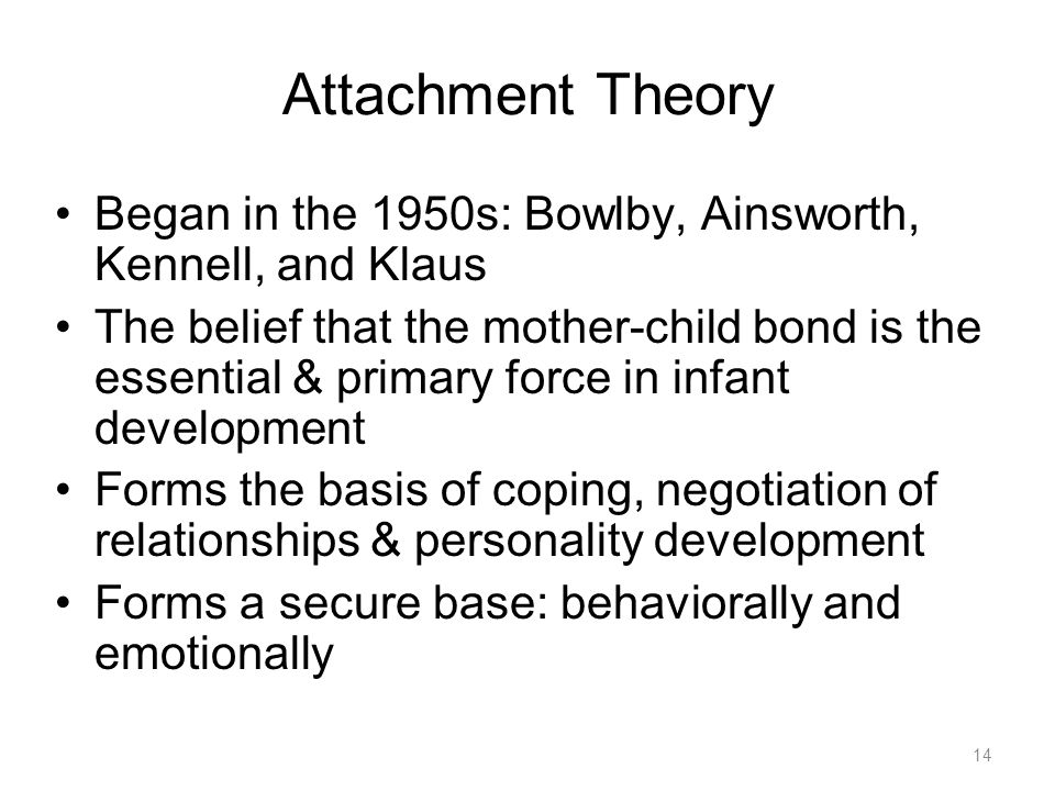 14 Attachment Theory Began in the 1950s: Bowlby, Ainsworth, Kennell, and Klaus The belief that the mother-child bond is the essential & primary force in infant development Forms the basis of coping, negotiation of relationships & personality development Forms a secure base: behaviorally and emotionally