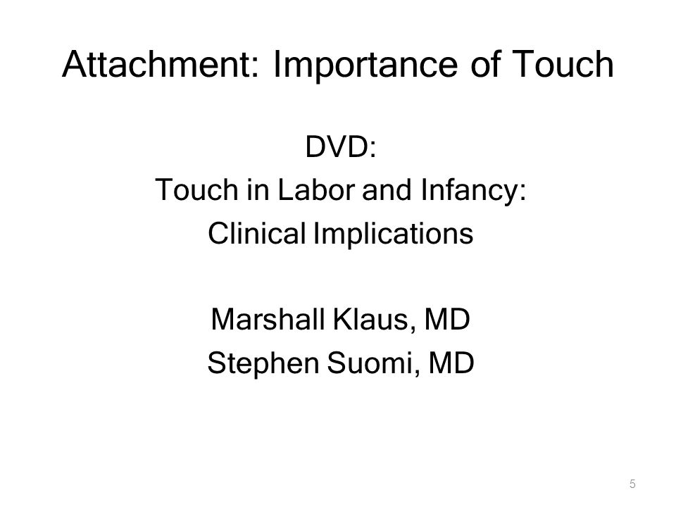 5 Attachment: Importance of Touch DVD: Touch in Labor and Infancy: Clinical Implications Marshall Klaus, MD Stephen Suomi, MD