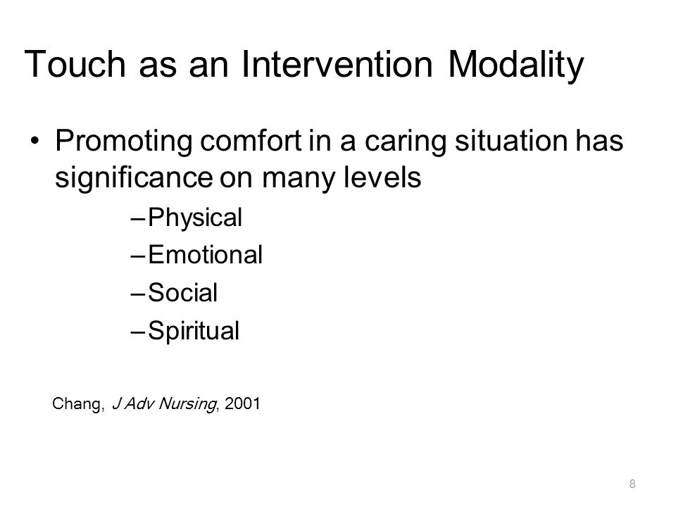8 Touch as an Intervention Modality Promoting comfort in a caring situation has significance on many levels –Physical –Emotional –Social –Spiritual Chang, J Adv Nursing, 2001