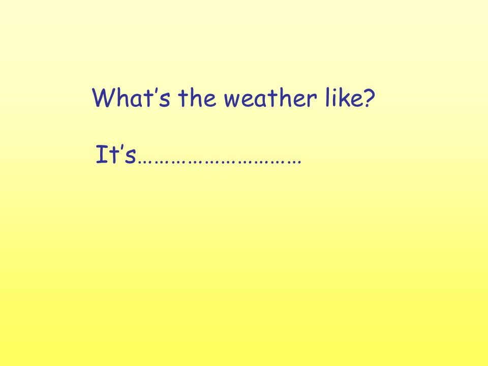 What's the weather like It's…………………………