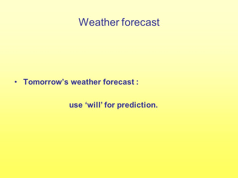 Weather forecast Tomorrow's weather forecast : use 'will' for prediction.