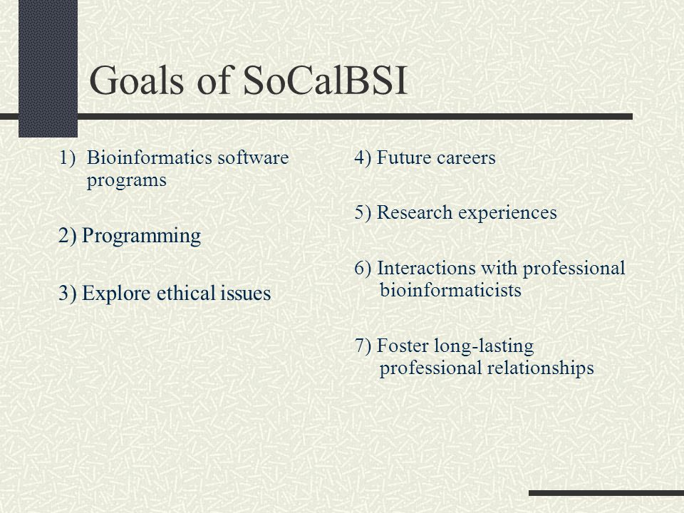 Goals of SoCalBSI 1)Bioinformatics software programs 2) Programming 3) Explore ethical issues 4) Future careers 5) Research experiences 6) Interactions with professional bioinformaticists 7) Foster long-lasting professional relationships