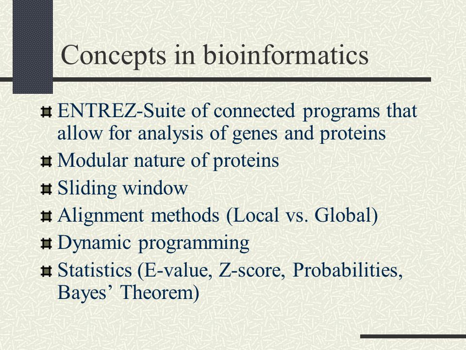 Concepts in bioinformatics ENTREZ-Suite of connected programs that allow for analysis of genes and proteins Modular nature of proteins Sliding window Alignment methods (Local vs.