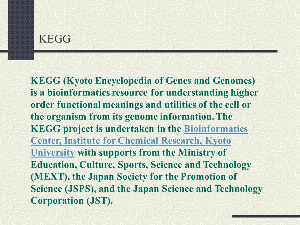 KEGG KEGG (Kyoto Encyclopedia of Genes and Genomes) is a bioinformatics resource for understanding higher order functional meanings and utilities of the cell or the organism from its genome information.