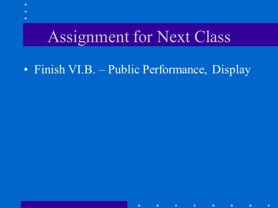 Assignment for Next Class Finish VI.B. – Public Performance, Display