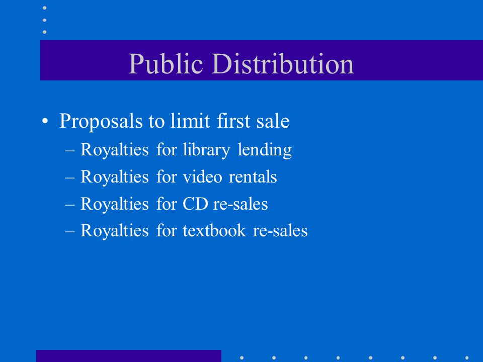 Public Distribution Proposals to limit first sale –Royalties for library lending –Royalties for video rentals –Royalties for CD re-sales –Royalties for textbook re-sales