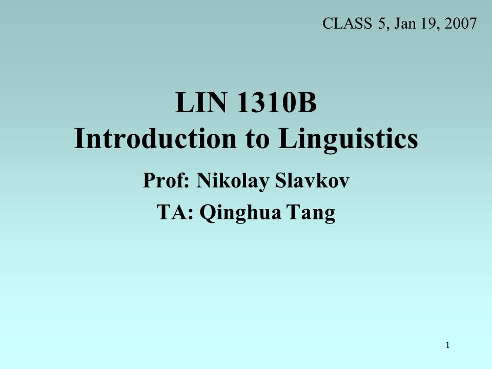 1 LIN 1310B Introduction to Linguistics Prof: Nikolay Slavkov TA: Qinghua Tang CLASS 5, Jan 19, 2007