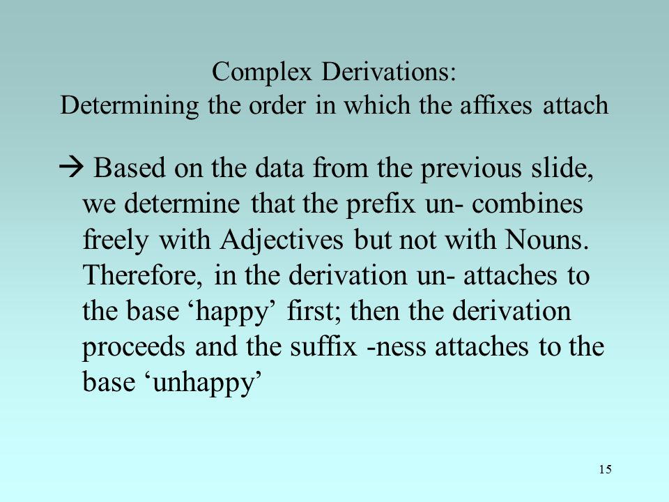 15 Complex Derivations: Determining the order in which the affixes attach  Based on the data from the previous slide, we determine that the prefix un- combines freely with Adjectives but not with Nouns.