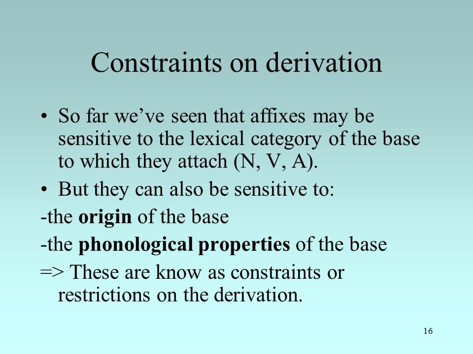 16 Constraints on derivation So far we've seen that affixes may be sensitive to the lexical category of the base to which they attach (N, V, A).