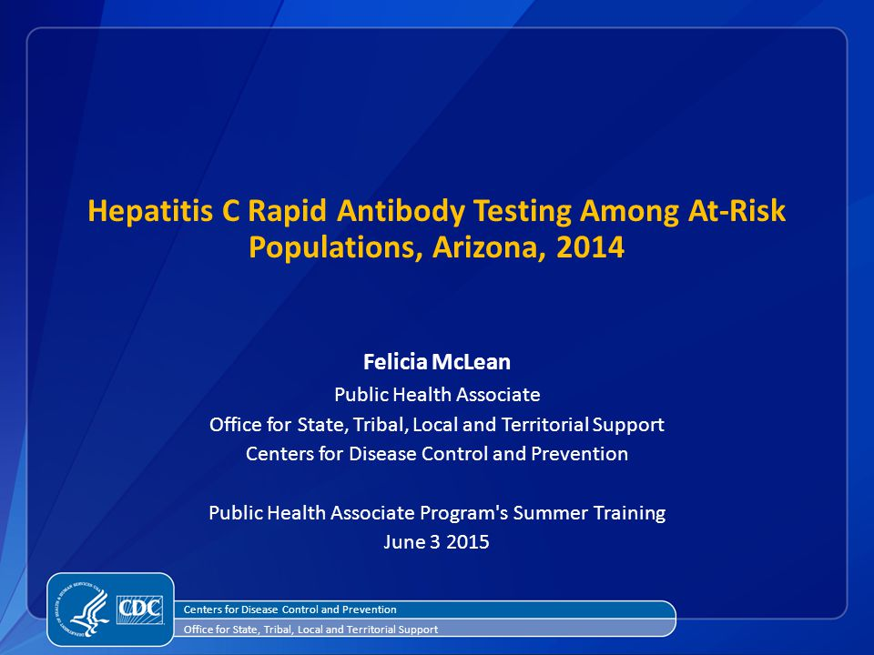 Hepatitis C Rapid Antibody Testing Among At-Risk Populations, Arizona, 2014 Felicia McLean Public Health Associate Office for State, Tribal, Local and Territorial Support Centers for Disease Control and Prevention Public Health Associate Program s Summer Training June Centers for Disease Control and Prevention Office for State, Tribal, Local and Territorial Support