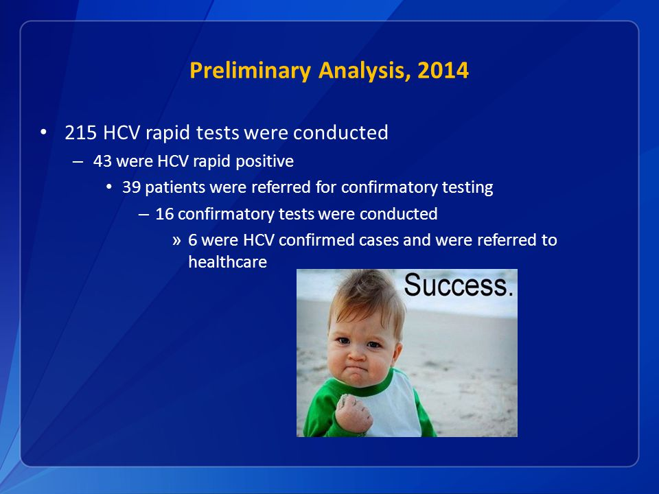 Preliminary Analysis, HCV rapid tests were conducted – 43 were HCV rapid positive 39 patients were referred for confirmatory testing – 16 confirmatory tests were conducted » 6 were HCV confirmed cases and were referred to healthcare
