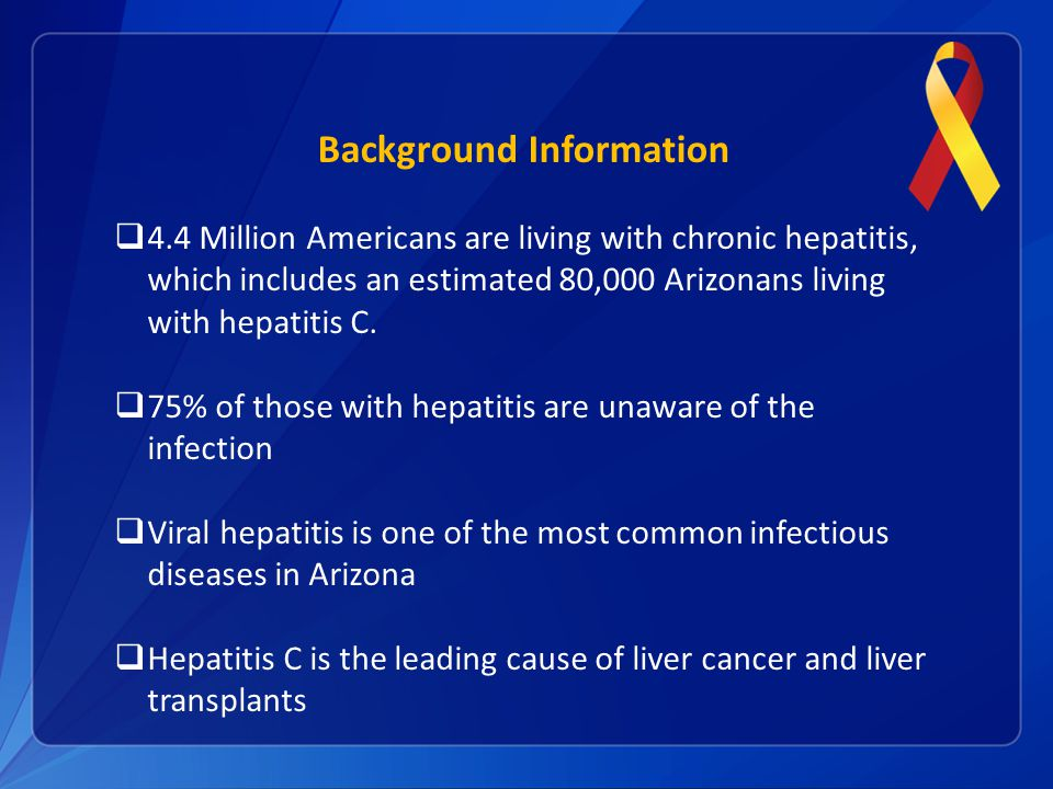Background Information  4.4 Million Americans are living with chronic hepatitis, which includes an estimated 80,000 Arizonans living with hepatitis C.