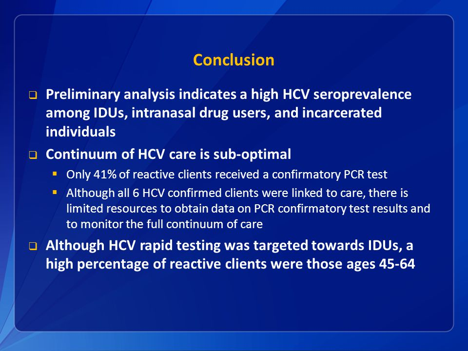 Conclusion  Preliminary analysis indicates a high HCV seroprevalence among IDUs, intranasal drug users, and incarcerated individuals  Continuum of HCV care is sub-optimal  Only 41% of reactive clients received a confirmatory PCR test  Although all 6 HCV confirmed clients were linked to care, there is limited resources to obtain data on PCR confirmatory test results and to monitor the full continuum of care  Although HCV rapid testing was targeted towards IDUs, a high percentage of reactive clients were those ages 45-64