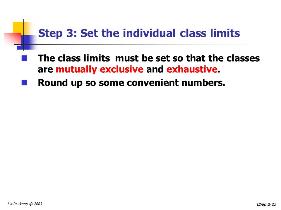 Ka-fu Wong © 2003 Chap 2-15 Step 3: Set the individual class limits The class limits must be set so that the classes are mutually exclusive and exhaustive.