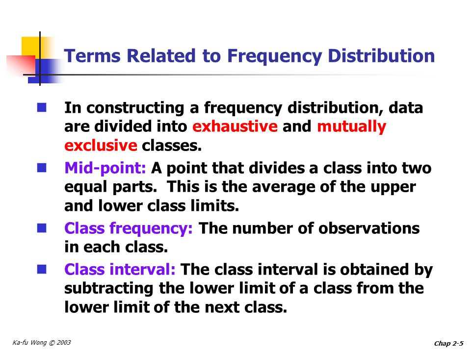 Ka-fu Wong © 2003 Chap 2-5 Terms Related to Frequency Distribution In constructing a frequency distribution, data are divided into exhaustive and mutually exclusive classes.