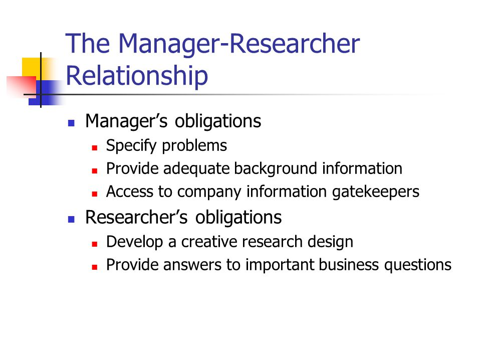 The Manager-Researcher Relationship Manager's obligations Specify problems Provide adequate background information Access to company information gatekeepers Researcher's obligations Develop a creative research design Provide answers to important business questions