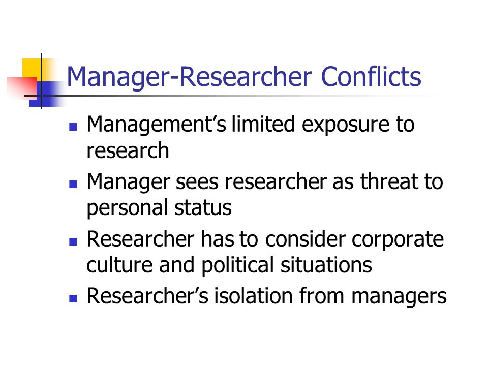 Manager-Researcher Conflicts Management's limited exposure to research Manager sees researcher as threat to personal status Researcher has to consider corporate culture and political situations Researcher's isolation from managers