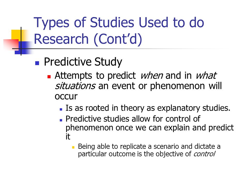 Types of Studies Used to do Research (Cont'd) Predictive Study Attempts to predict when and in what situations an event or phenomenon will occur Is as rooted in theory as explanatory studies.