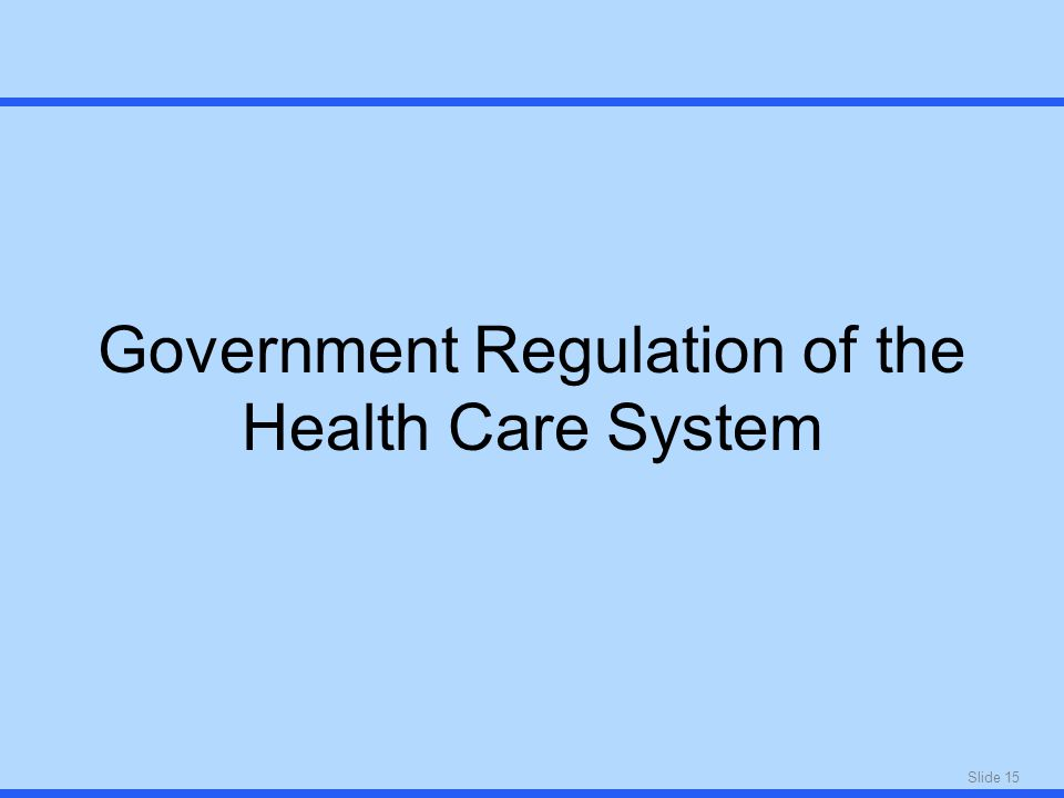 Slide 15 Government Regulation of the Health Care System