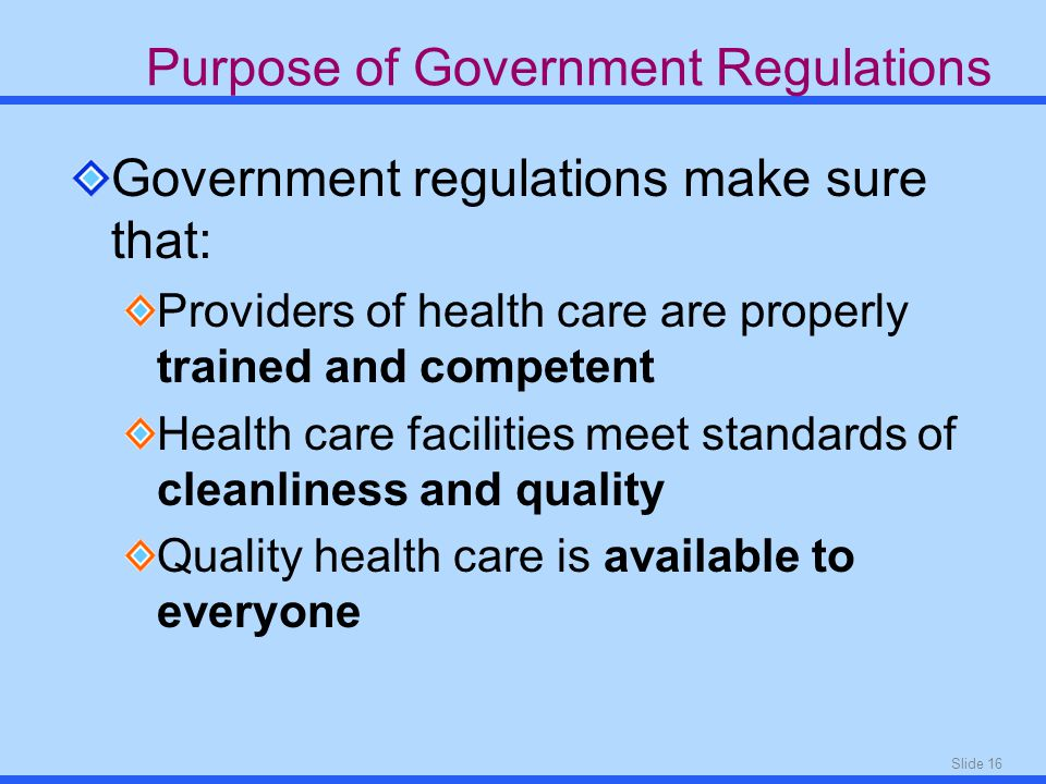 Slide 16 Purpose of Government Regulations Government regulations make sure that: Providers of health care are properly trained and competent Health care facilities meet standards of cleanliness and quality Quality health care is available to everyone