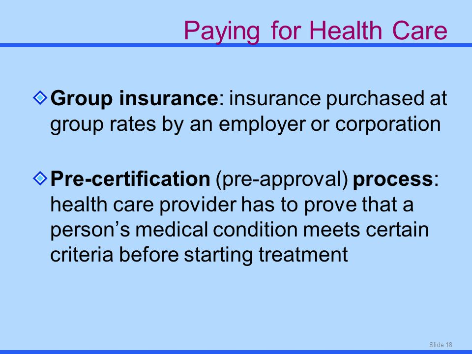 Slide 18 Paying for Health Care Group insurance: insurance purchased at group rates by an employer or corporation Pre-certification (pre-approval) process: health care provider has to prove that a person's medical condition meets certain criteria before starting treatment