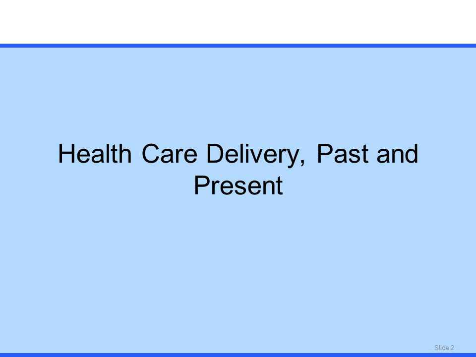 Slide 2 Health Care Delivery, Past and Present
