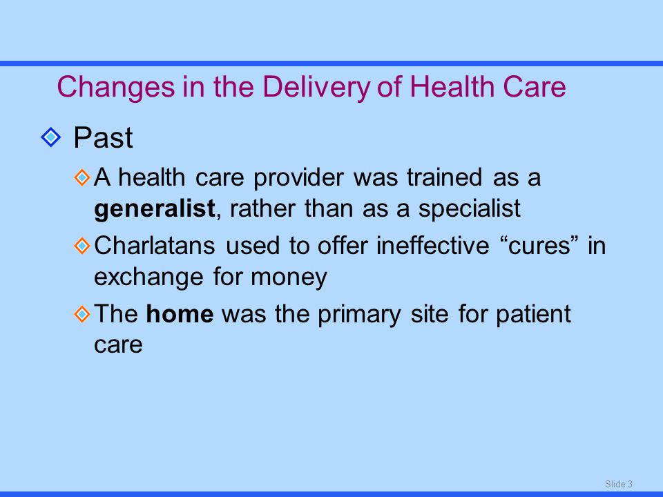 Slide 3 Past A health care provider was trained as a generalist, rather than as a specialist Charlatans used to offer ineffective cures in exchange for money The home was the primary site for patient care Changes in the Delivery of Health Care
