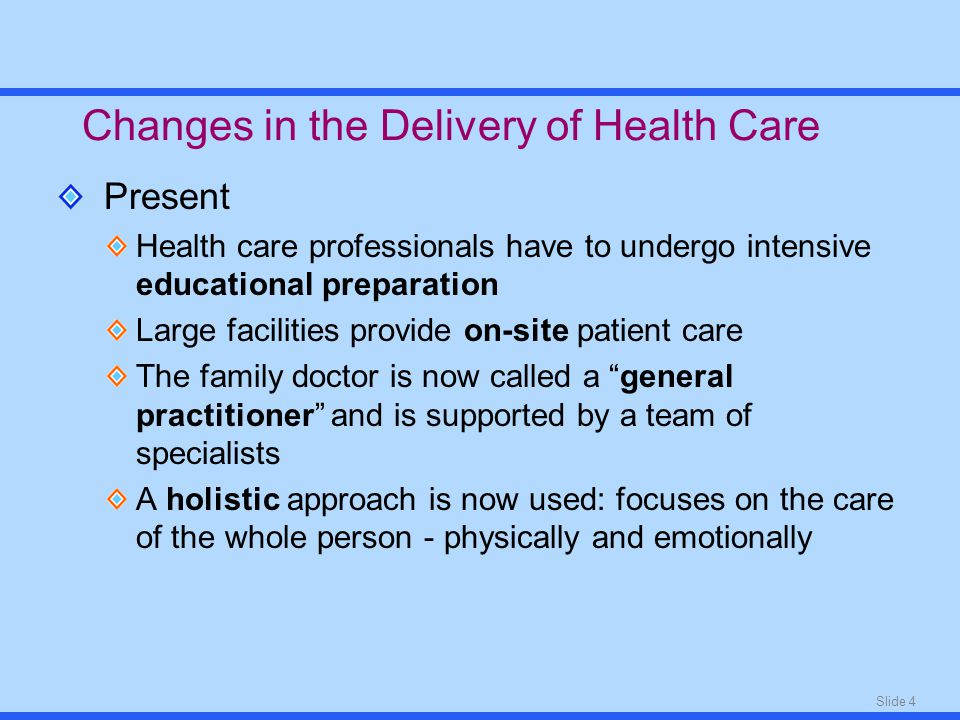Slide 4 Present Health care professionals have to undergo intensive educational preparation Large facilities provide on-site patient care The family doctor is now called a general practitioner and is supported by a team of specialists A holistic approach is now used: focuses on the care of the whole person - physically and emotionally Changes in the Delivery of Health Care