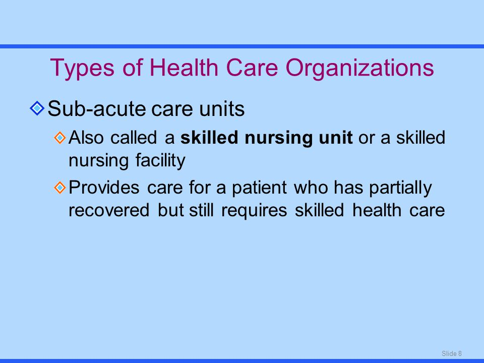Slide 8 Types of Health Care Organizations Sub-acute care units Also called a skilled nursing unit or a skilled nursing facility Provides care for a patient who has partially recovered but still requires skilled health care