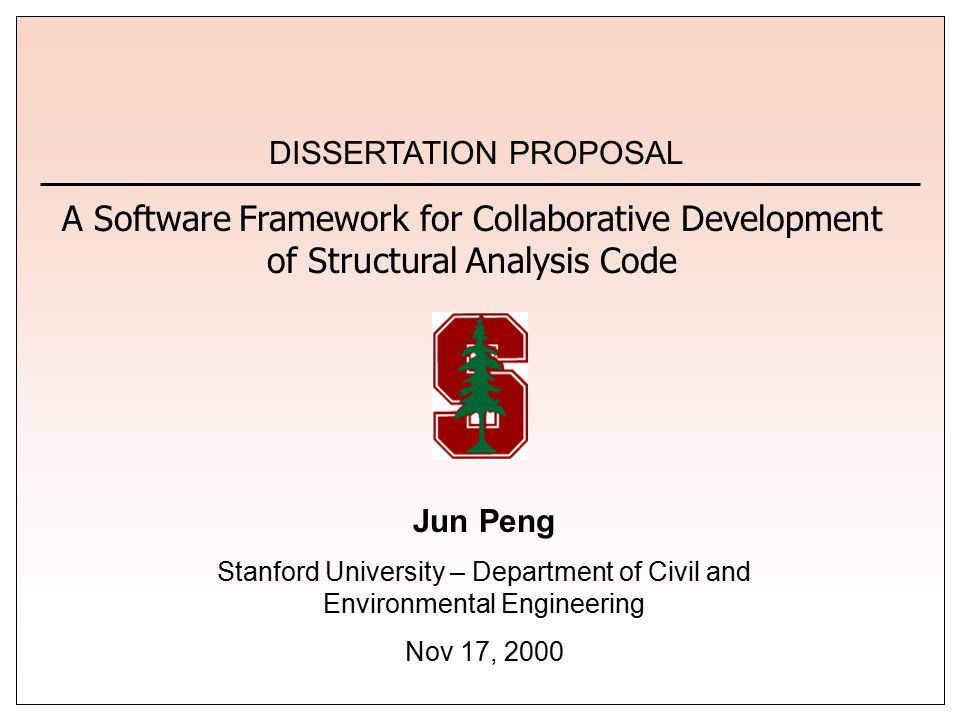 Jun Peng Stanford University – Department of Civil and Environmental Engineering Nov 17, 2000 DISSERTATION PROPOSAL A Software Framework for Collaborative Development of Structural Analysis Code