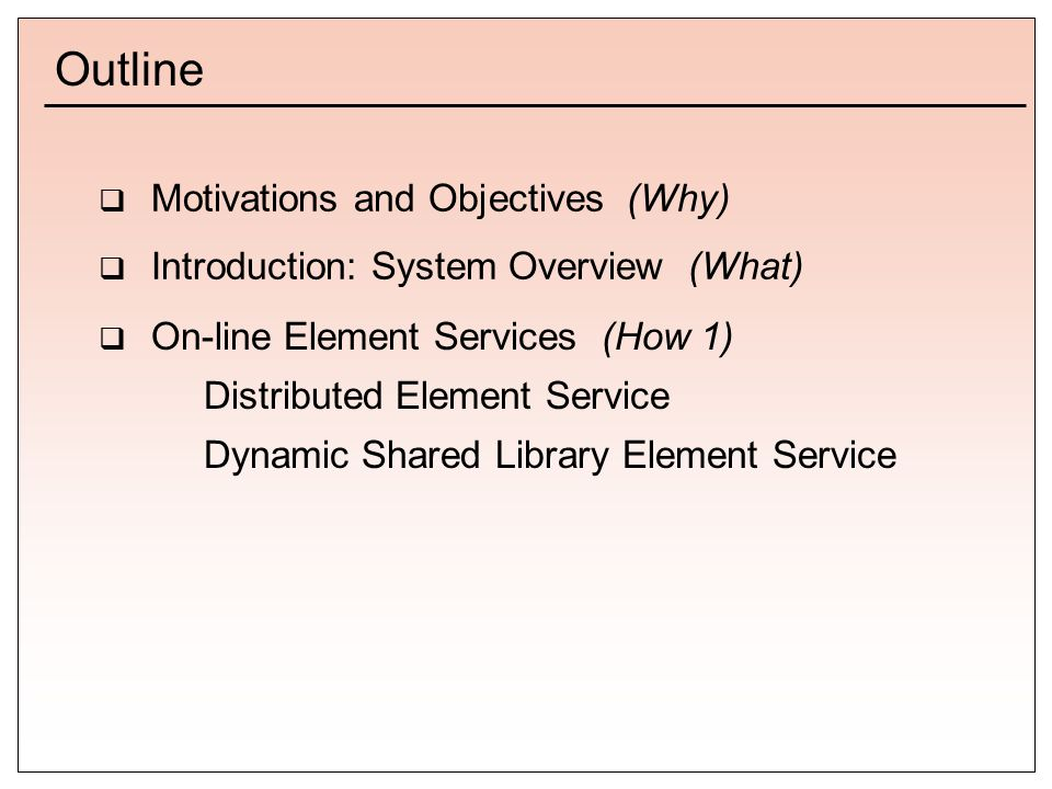 Outline  Motivations and Objectives (Why)  Introduction: System Overview (What)  On-line Element Services (How 1) Distributed Element Service Dynamic Shared Library Element Service