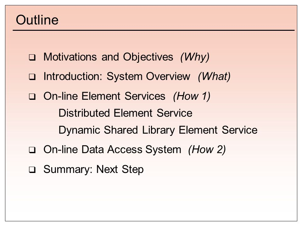 Outline  Motivations and Objectives (Why)  Introduction: System Overview (What)  On-line Element Services (How 1) Distributed Element Service Dynamic Shared Library Element Service  On-line Data Access System (How 2)  Summary: Next Step