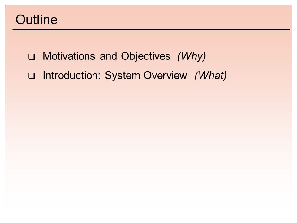 Outline  Motivations and Objectives (Why)  Introduction: System Overview (What)
