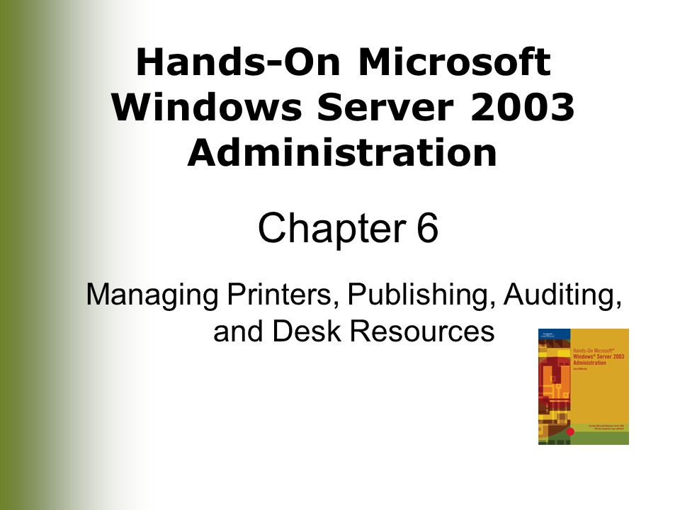Hands-On Microsoft Windows Server 2003 Administration Chapter 6 Managing Printers, Publishing, Auditing, and Desk Resources