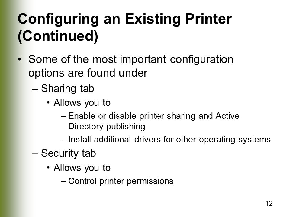 12 Configuring an Existing Printer (Continued) Some of the most important configuration options are found under –Sharing tab Allows you to –Enable or disable printer sharing and Active Directory publishing –Install additional drivers for other operating systems –Security tab Allows you to –Control printer permissions