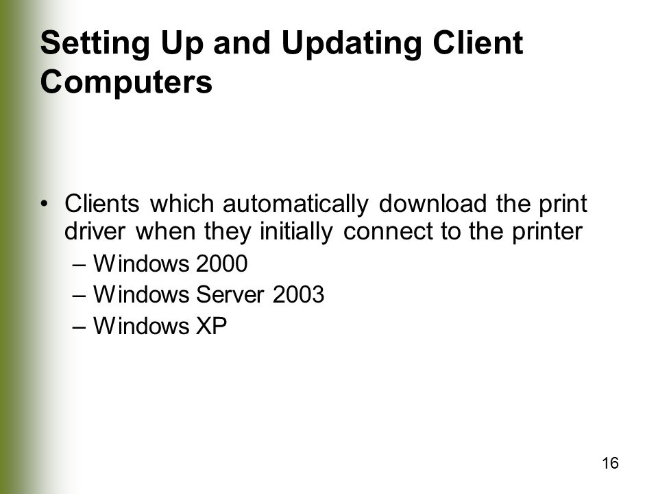 16 Setting Up and Updating Client Computers Clients which automatically download the print driver when they initially connect to the printer –Windows 2000 –Windows Server 2003 –Windows XP