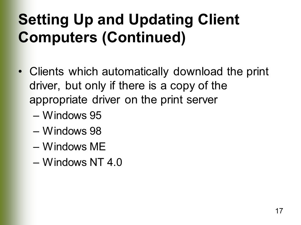 17 Setting Up and Updating Client Computers (Continued) Clients which automatically download the print driver, but only if there is a copy of the appropriate driver on the print server –Windows 95 –Windows 98 –Windows ME –Windows NT 4.0