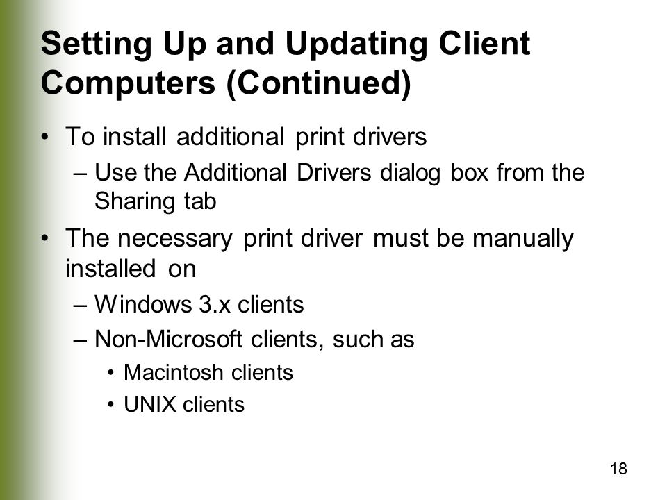 18 Setting Up and Updating Client Computers (Continued) To install additional print drivers –Use the Additional Drivers dialog box from the Sharing tab The necessary print driver must be manually installed on –Windows 3.x clients –Non-Microsoft clients, such as Macintosh clients UNIX clients