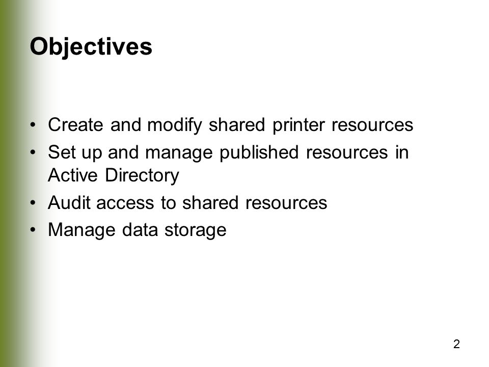 2 Objectives Create and modify shared printer resources Set up and manage published resources in Active Directory Audit access to shared resources Manage data storage